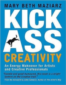Kick-Ass Creativity : An Energy Makeover for Artists, Explorers, and Creative Professionals, Paperback Book