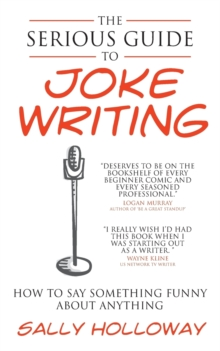 The Serious Guide to Joke Writing : How To Say Something Funny About Anything, Paperback / softback Book