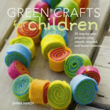 Green Crafts for Children : 35 Step-by-Step Projects Using Natural, Recycled and Found Materials, Paperback Book