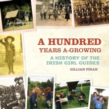 A Hundred Years A-Growing : A History of the Irish Girl Guides, Hardback Book
