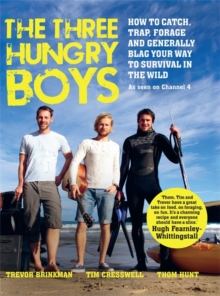 The Three Hungry Boys : How to Catch, Trap, Shoot, Forage and Generally Blag Your Way to Survival in the Wild, Hardback Book