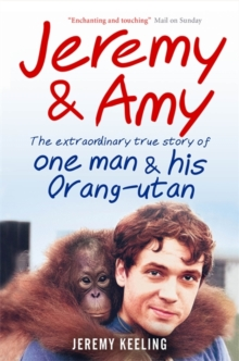 Jeremy and Amy : The Extraordinary True Story of One Man and His Orang-Utan, Paperback Book