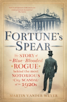 Fortune's Spear : The Story of the Blue-blooded Rogue Behind the Most Notorious City Scandal of the 1920s, Hardback Book