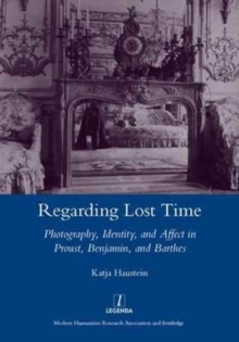 Regarding Lost Time : Photography, Identity and Affect in Proust, Benjamin, and Barthes, Hardback Book