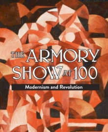 Armory Show at 100: Modernism and Revolution, Hardback Book