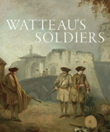 Watteau's Soldiers: Scenes of Military Life in Eighteenth-Century France, Hardback Book