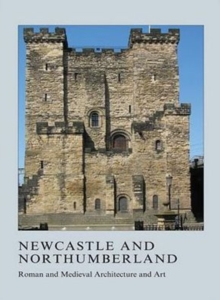 Newcastle and Northumberland : Roman and Medieval Architecture and Art, Hardback Book