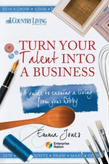 Turn Your Talent into a Business : A Guide to Earning a Living from Your Hobby, Paperback Book