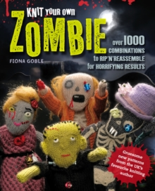 Knit Your Own Zombie : Over 100 Combinations to Rip'n'reassemble for Horrifying Results, Paperback Book