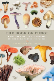 The Book of Fungi : A Life-Size Guide to Six Hundred Species from Around the World, Hardback Book