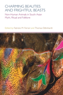 Charming Beauties and Frightful Beasts : Non-Human Animals in South Asian Myth, Ritual and Folklore, Paperback / softback Book