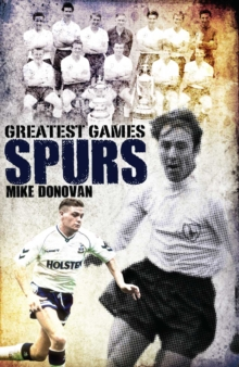 Spurs Greatest Games : Tottenham Hotspur's Fifty Finest Matches, Hardback Book