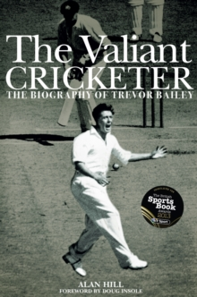 The Valiant Cricketer : The Biography of Trevor Bailey, Hardback Book