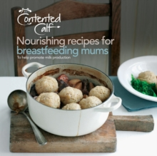 The Contented Calf Cookbook : Nourishing Recipes for Breastfeeding Mums: to Help Promote Milk Production, Paperback Book