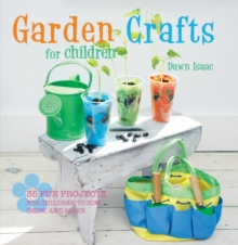 Garden Crafts for Children : 35 Fun Projects for Children to Sow, Grow, and Make, Hardback Book