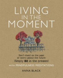 Living in the Moment : Don'T Dwell on the Past or Worry About the Future. Simply be in the Present with Mindfulness Meditations, Paperback Book