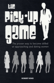 The Pick-up Game : The Proven Way to Become Skilled at Approaching and Dating Women, Paperback Book