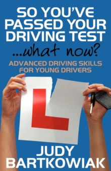 So You Have Passed Your Driving Test - What Now? Advanced Driving Skills for Young Drivers, Paperback Book