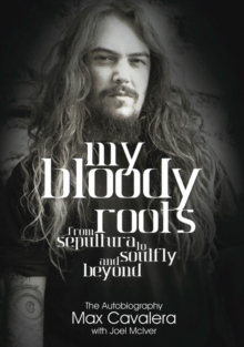 My Bloody Roots : From Sepultura to Soulfly and Beyond: The Autobiography, Paperback Book