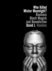 Who Killed Mister Moonlight? : Bauhaus, Black Magick, and Benediction, Paperback Book