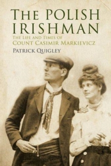 The Polish Irishman : The Life and Times of Count Casimir Markievicz, Paperback Book