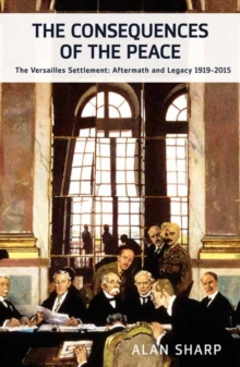 The Consequences of the Peace : The Versailles Settlement: Its Aftermath and Legacy 1919-2015, Hardback Book
