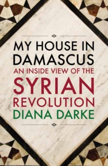 My House in Damascus : An Inside View of the Syrian Crisis, Paperback / softback Book