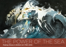 The Power of the Sea : Making Waves in British Art  1790 - 2014, Paperback Book