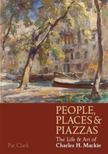 People, Places & Piazzas : The Life & Art of Charles Hodge Mackie, Paperback / softback Book