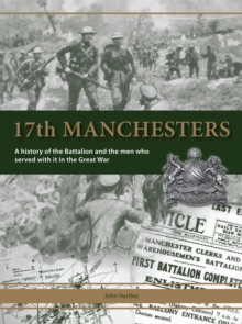 17th Manchesters : A History of the Battalion and the Men Who Served with it in the Great War, Hardback Book