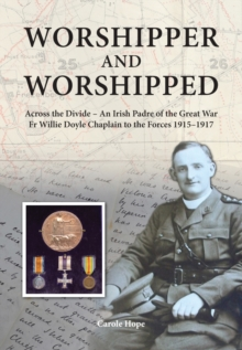 Worshipper and Worshipped : Across the Divide: an Irish Padre of the Great War. Fr. Willie Doyle Chaplain to the Forces 1915-1917, Hardback Book
