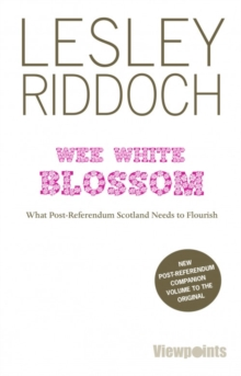 Wee White Blossom : What Post-Referendum Scotland Needs to Flourish, Paperback / softback Book