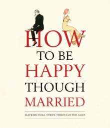 How to be Happy Though Married : Matrimonial Strife Through the Ages, Hardback Book