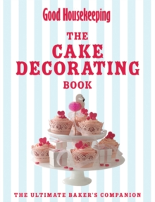 Good Housekeeping The Cake Decorating Book : The Ultimate Baker's Companion, Hardback Book