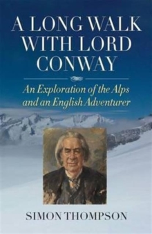A Long Walk with Lord Conway : An Exploration of the Alps and an English Adventurer, Hardback Book