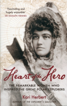 Heart of the Hero : The Remarkable Women Who Inspired the Great Polar Explorers, Paperback / softback Book