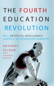 The Fourth Education Revolution : Will Artificial Intelligence liberate or infantilise humanity?, Paperback / softback Book