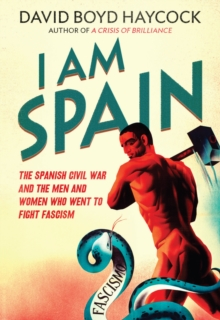 I am Spain : The Spanish Civil War and the Men and Women Who Went to Fight Fascism, Paperback Book