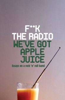 F**k The Radio, We've Got Apple Juice : Essays on a Rock 'n' Roll Band, Paperback / softback Book