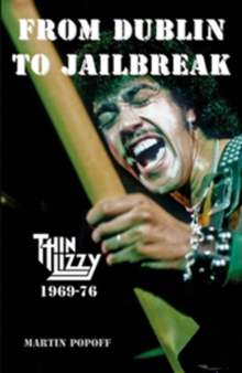 From Dublin to Jailbreak : Thin Lizzy 1969-76, Hardback Book