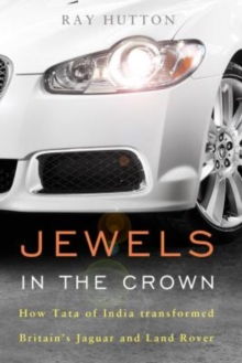 Jewels in the Crown : How Tata of India Transformed Britain's Jaguar and Land Rover, Hardback Book