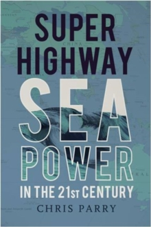 Super Highway : Sea Power in the 21st Century, Hardback Book