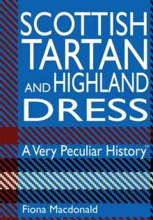 Scottish Tartan and Highland Dress : A Very Peculiar History, Hardback Book