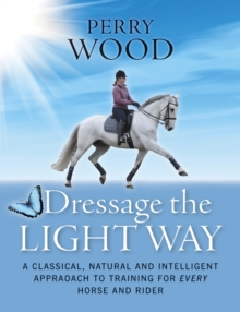 Dressage the Light Way : A Classical, Natural and Intelligent Approach to Training for Every Horse and Rider, Paperback Book
