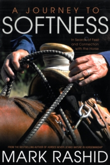 A Journey to Softness : In Search of Feel and Connection with the Horse, Paperback Book