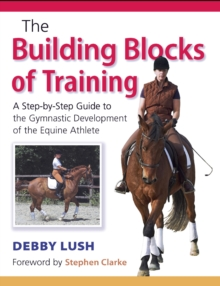 The Building Blocks of Training : A Step-by-Step Guide to the Gymnastic Development of the Equine Athlete, Paperback / softback Book