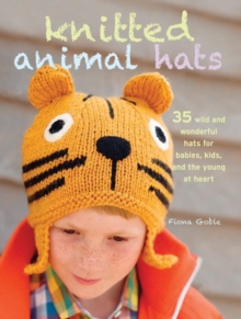 Knitted Animal Hats : 35 Wild and Wonderful Hats for Babies, Kids, and the Young at Heart, Paperback Book
