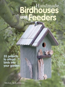 Handmade Birdhouses and Feeders : 35 Projects to Attract Birds into Your Garden, Paperback Book