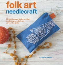 Folk Art Needlecraft : 35 Step-by-Step Projects Using Traditional Motifs from Across the Globe, Paperback Book