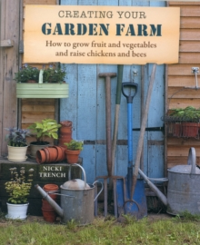 Creating Your Garden Farm : How to Grow Fruit and Vegetables and Raise Chickens and Bees, Paperback Book